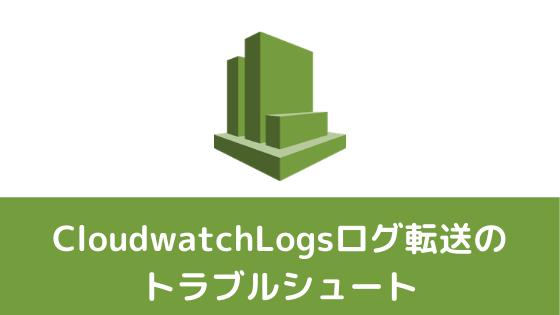 Cloudwatchlogトラブルシュート